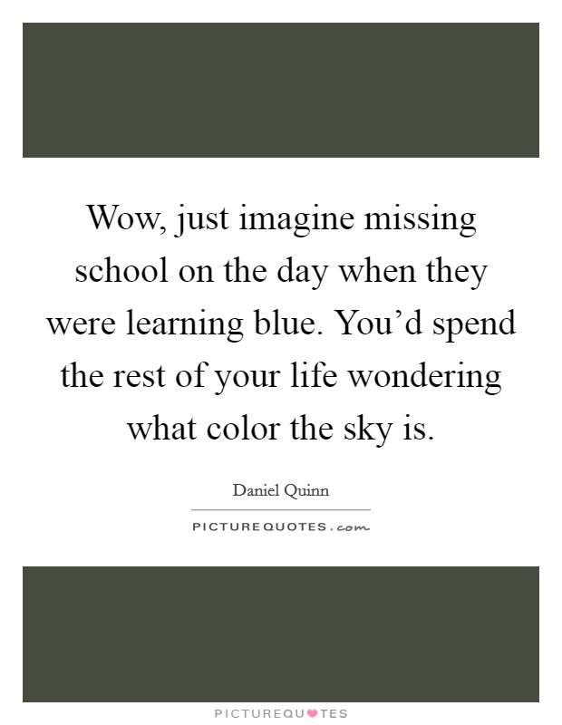 Wow, just imagine missing school on the day when they were learning blue. You'd spend the rest of your life wondering what color the sky is Picture Quote #1