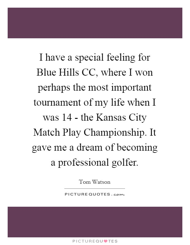 I have a special feeling for Blue Hills CC, where I won perhaps the most important tournament of my life when I was 14 - the Kansas City Match Play Championship. It gave me a dream of becoming a professional golfer Picture Quote #1