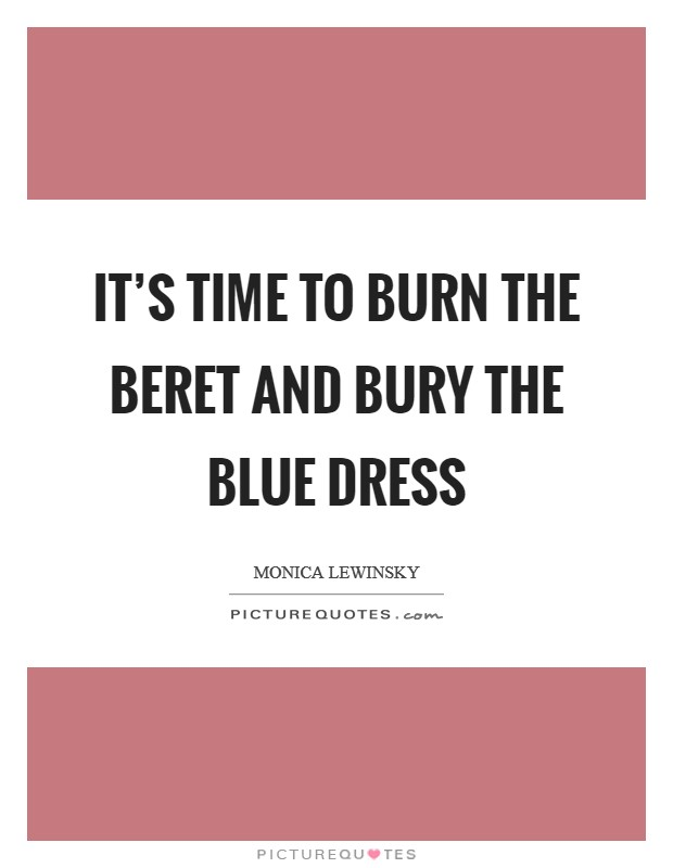 It's time to burn the beret and bury the blue dress Picture Quote #1