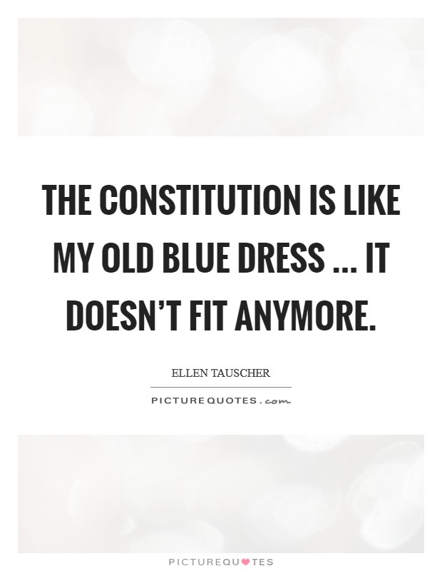 The Constitution is like my old blue dress ... it doesn't fit anymore Picture Quote #1