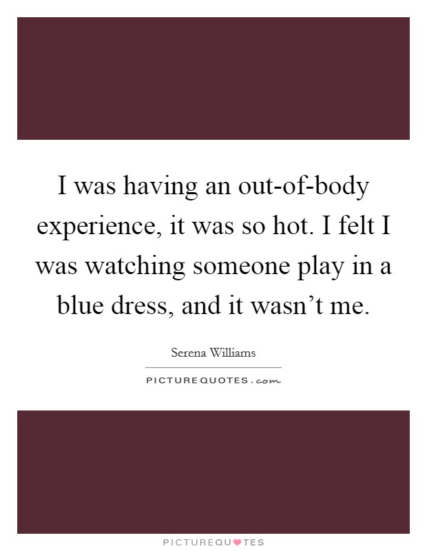I was having an out-of-body experience, it was so hot. I felt I was watching someone play in a blue dress, and it wasn't me Picture Quote #1