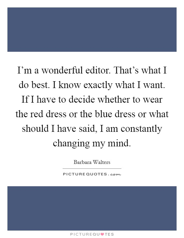 I'm a wonderful editor. That's what I do best. I know exactly what I want. If I have to decide whether to wear the red dress or the blue dress or what should I have said, I am constantly changing my mind Picture Quote #1