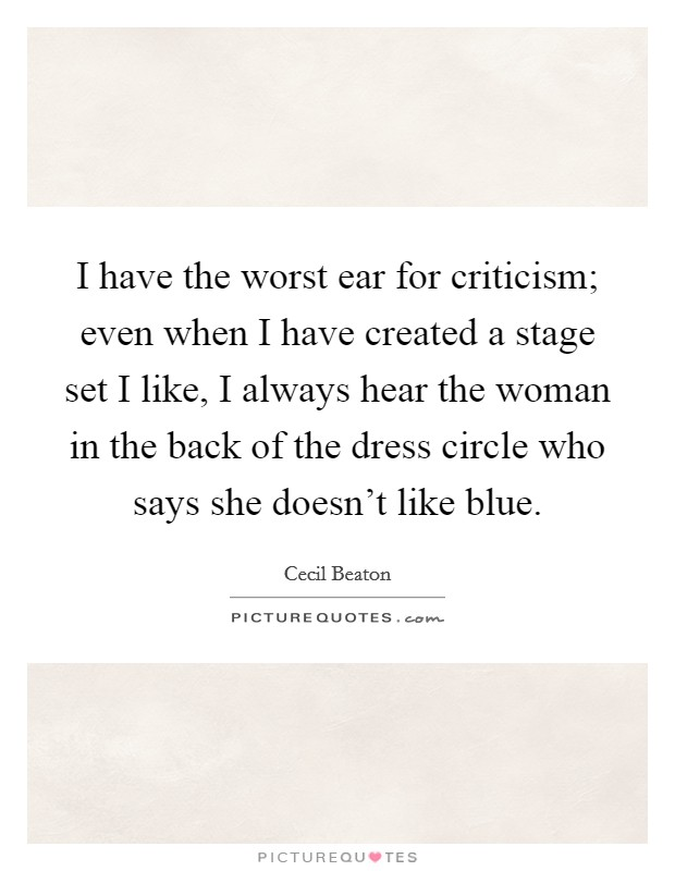 I have the worst ear for criticism; even when I have created a stage set I like, I always hear the woman in the back of the dress circle who says she doesn't like blue Picture Quote #1
