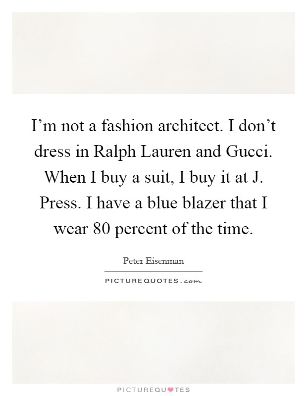 I'm not a fashion architect. I don't dress in Ralph Lauren and Gucci. When I buy a suit, I buy it at J. Press. I have a blue blazer that I wear 80 percent of the time Picture Quote #1