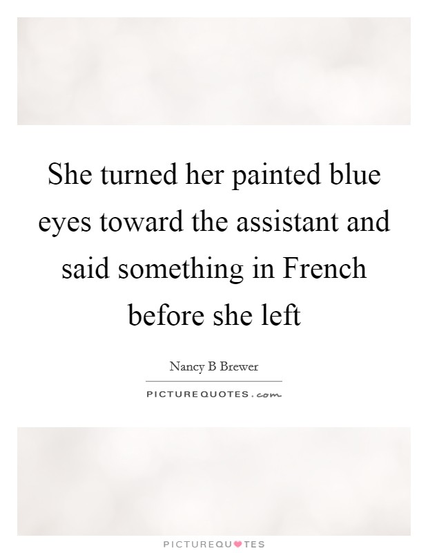She turned her painted blue eyes toward the assistant and said something in French before she left Picture Quote #1
