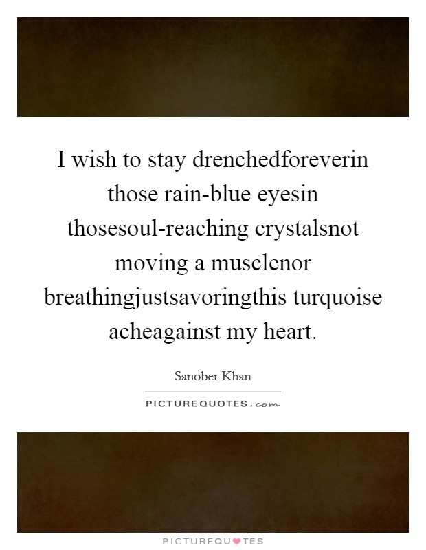 I wish to stay drenchedforeverin those rain-blue eyesin thosesoul-reaching crystalsnot moving a musclenor breathingjustsavoringthis turquoise acheagainst my heart Picture Quote #1