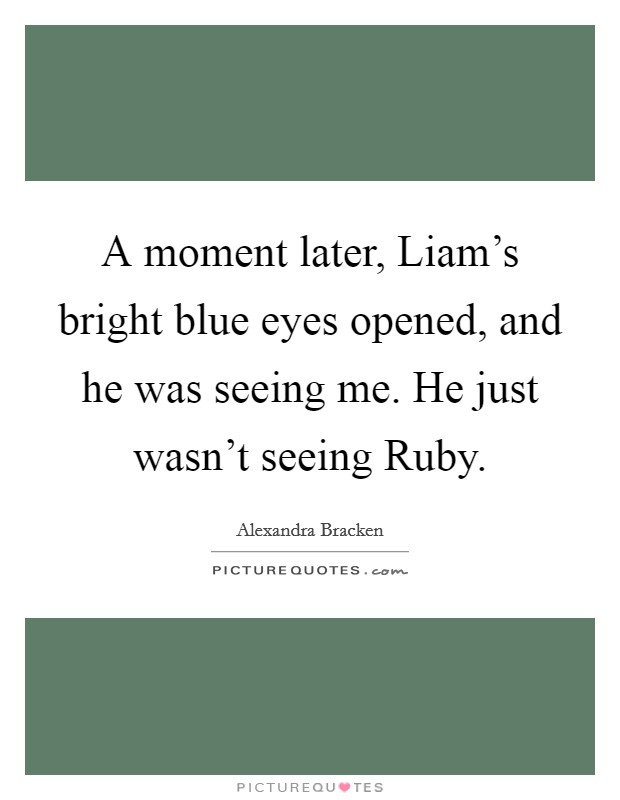 A moment later, Liam's bright blue eyes opened, and he was seeing me. He just wasn't seeing Ruby Picture Quote #1