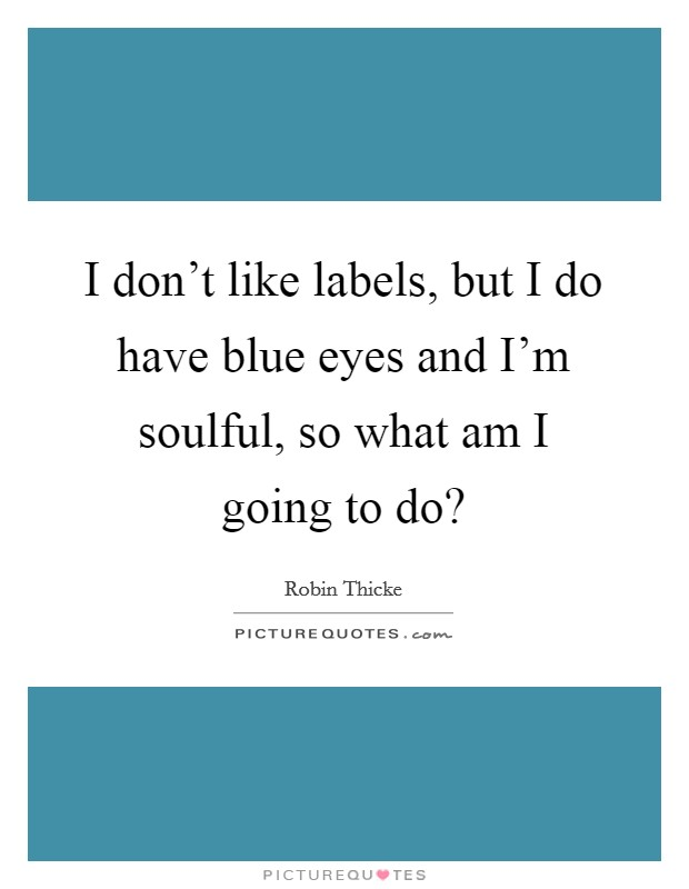 I don't like labels, but I do have blue eyes and I'm soulful, so what am I going to do? Picture Quote #1