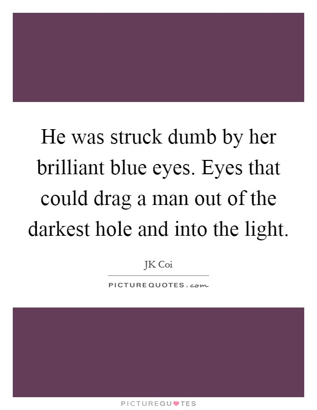 He was struck dumb by her brilliant blue eyes. Eyes that could drag a man out of the darkest hole and into the light Picture Quote #1