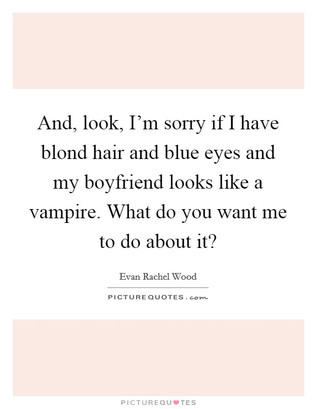 And, look, I'm sorry if I have blond hair and blue eyes and my boyfriend looks like a vampire. What do you want me to do about it? Picture Quote #1