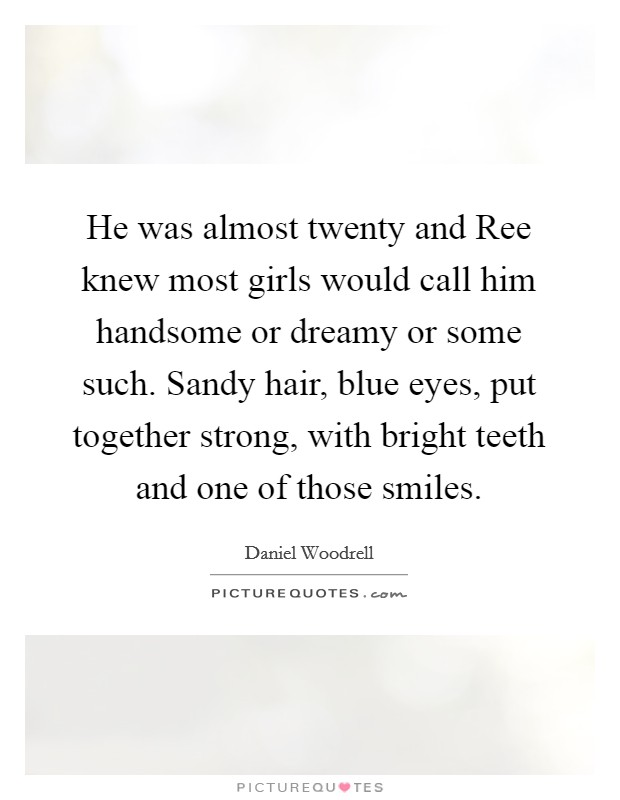 He was almost twenty and Ree knew most girls would call him handsome or dreamy or some such. Sandy hair, blue eyes, put together strong, with bright teeth and one of those smiles. Picture Quote #1