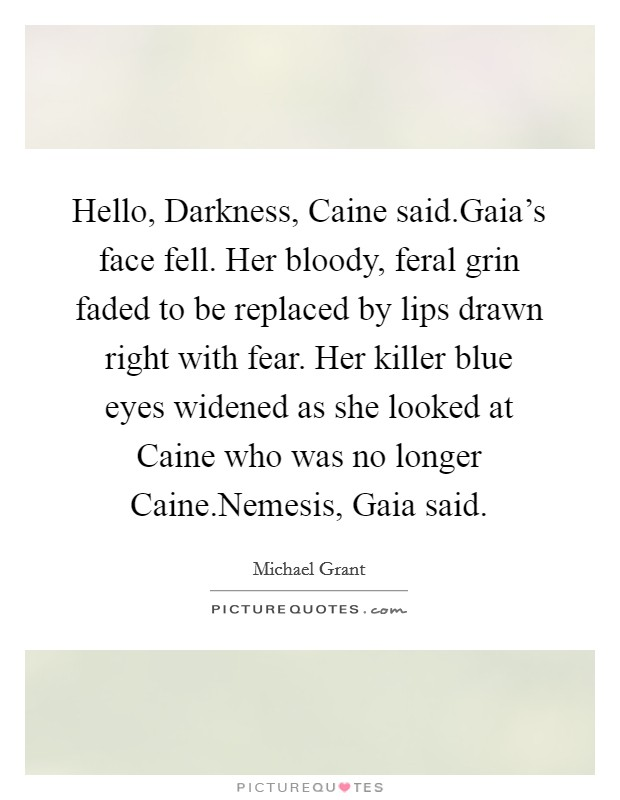 Hello, Darkness, Caine said.Gaia's face fell. Her bloody, feral grin faded to be replaced by lips drawn right with fear. Her killer blue eyes widened as she looked at Caine who was no longer Caine.Nemesis, Gaia said Picture Quote #1