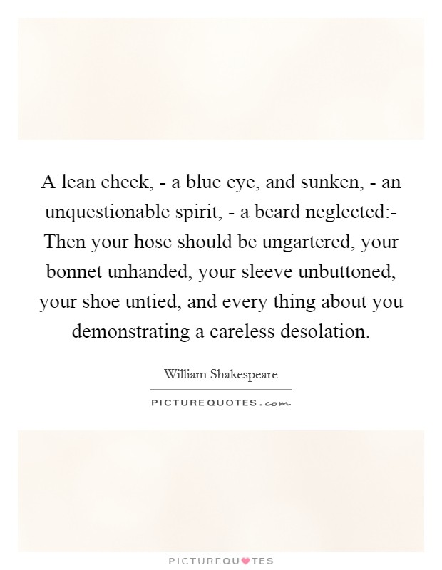 A lean cheek, - a blue eye, and sunken, - an unquestionable spirit, - a beard neglected:- Then your hose should be ungartered, your bonnet unhanded, your sleeve unbuttoned, your shoe untied, and every thing about you demonstrating a careless desolation Picture Quote #1