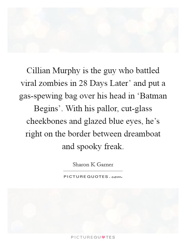 Cillian Murphy is the guy who battled viral zombies in  28 Days Later' and put a gas-spewing bag over his head in 'Batman Begins'. With his pallor, cut-glass cheekbones and glazed blue eyes, he's right on the border between dreamboat and spooky freak Picture Quote #1