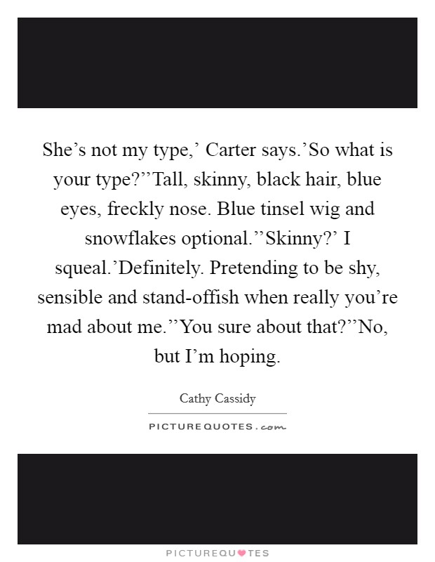 She's not my type,' Carter says.'So what is your type?''Tall, skinny, black hair, blue eyes, freckly nose. Blue tinsel wig and snowflakes optional.''Skinny?' I squeal.'Definitely. Pretending to be shy, sensible and stand-offish when really you're mad about me.''You sure about that?''No, but I'm hoping Picture Quote #1