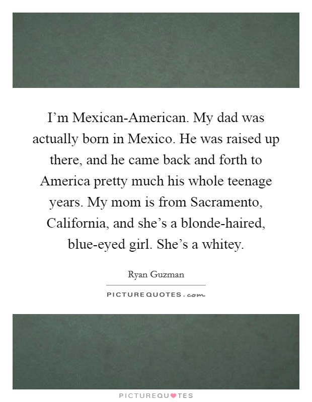 I'm Mexican-American. My dad was actually born in Mexico. He was raised up there, and he came back and forth to America pretty much his whole teenage years. My mom is from Sacramento, California, and she's a blonde-haired, blue-eyed girl. She's a whitey Picture Quote #1