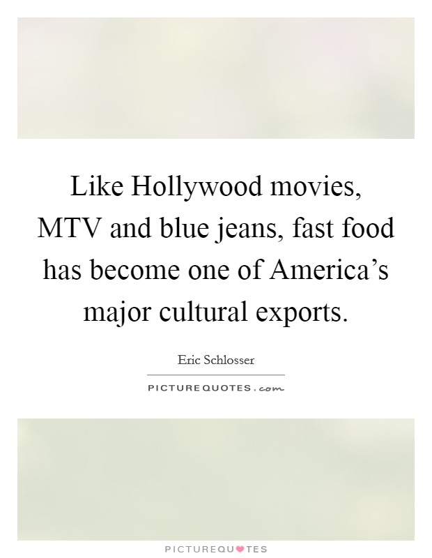 Like Hollywood movies, MTV and blue jeans, fast food has become one of America's major cultural exports Picture Quote #1