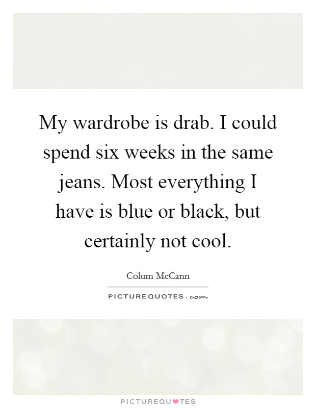 My wardrobe is drab. I could spend six weeks in the same jeans. Most everything I have is blue or black, but certainly not cool Picture Quote #1