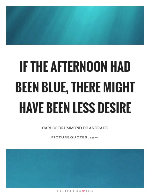 If the afternoon had been blue, there might have been less desire Picture Quote #1