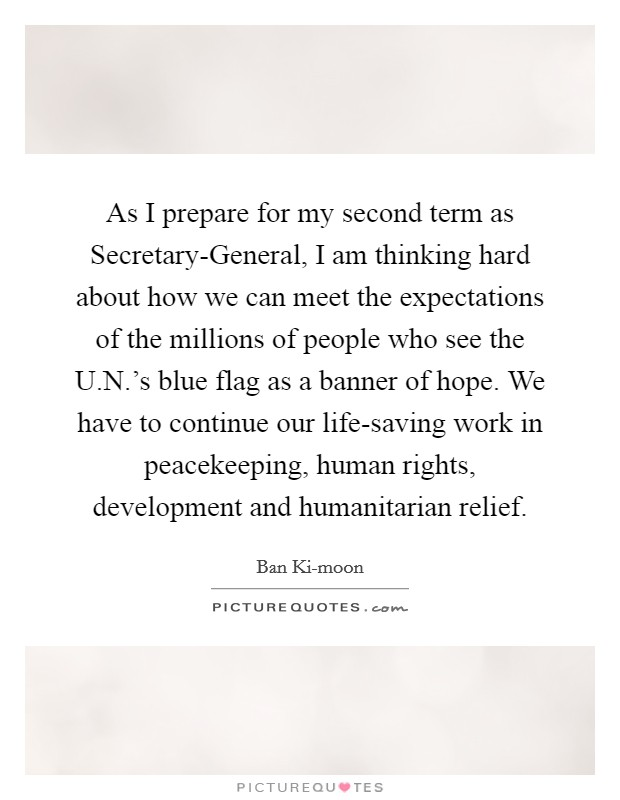 As I prepare for my second term as Secretary-General, I am thinking hard about how we can meet the expectations of the millions of people who see the U.N.'s blue flag as a banner of hope. We have to continue our life-saving work in peacekeeping, human rights, development and humanitarian relief Picture Quote #1