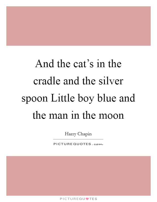 And the cat's in the cradle and the silver spoon Little boy blue and the man in the moon Picture Quote #1