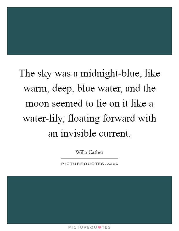 The sky was a midnight-blue, like warm, deep, blue water, and the moon seemed to lie on it like a water-lily, floating forward with an invisible current Picture Quote #1