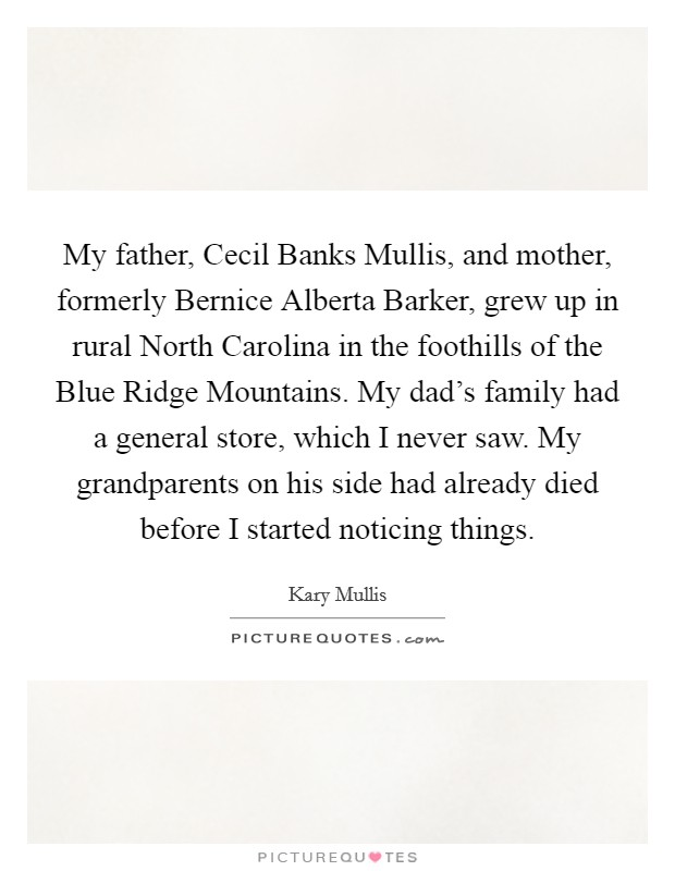 My father, Cecil Banks Mullis, and mother, formerly Bernice Alberta Barker, grew up in rural North Carolina in the foothills of the Blue Ridge Mountains. My dad's family had a general store, which I never saw. My grandparents on his side had already died before I started noticing things Picture Quote #1