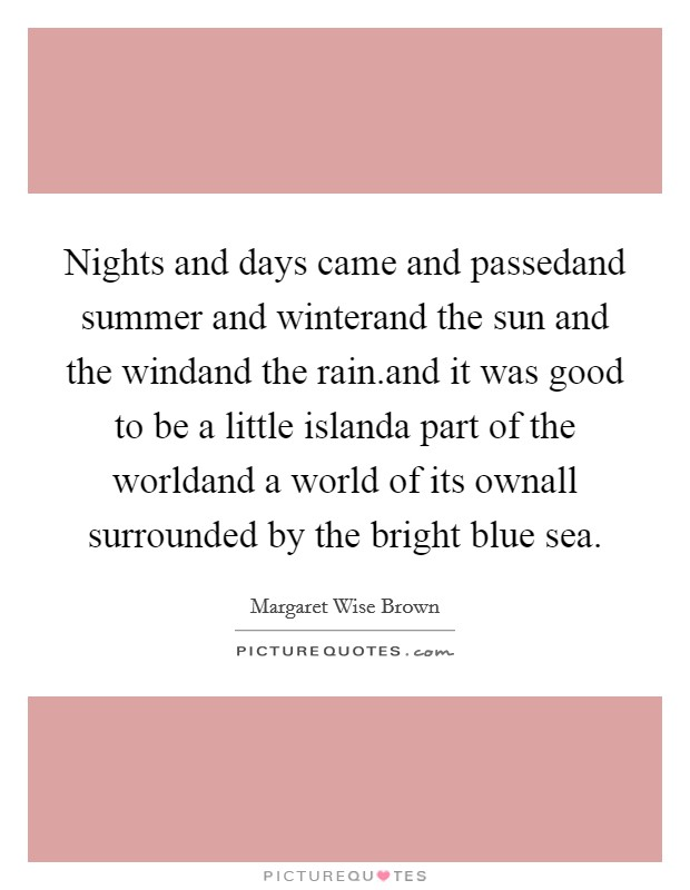 Nights and days came and passedand summer and winterand the sun and the windand the rain.and it was good to be a little islanda part of the worldand a world of its ownall surrounded by the bright blue sea Picture Quote #1