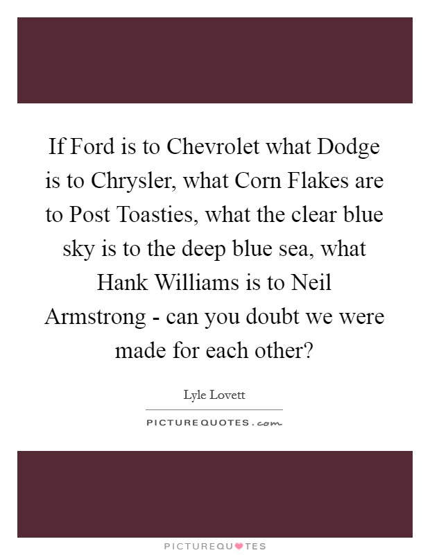 If Ford is to Chevrolet what Dodge is to Chrysler, what Corn Flakes are to Post Toasties, what the clear blue sky is to the deep blue sea, what Hank Williams is to Neil Armstrong - can you doubt we were made for each other? Picture Quote #1