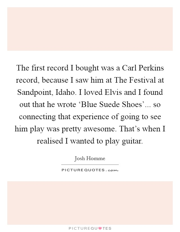 The first record I bought was a Carl Perkins record, because I saw him at The Festival at Sandpoint, Idaho. I loved Elvis and I found out that he wrote 'Blue Suede Shoes'... so connecting that experience of going to see him play was pretty awesome. That's when I realised I wanted to play guitar Picture Quote #1