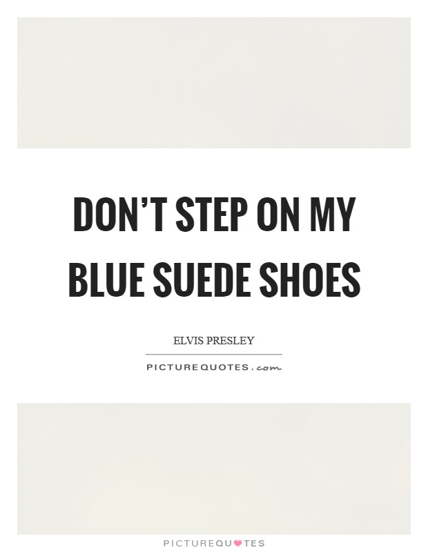Don't step on my blue suede shoes Picture Quote #1