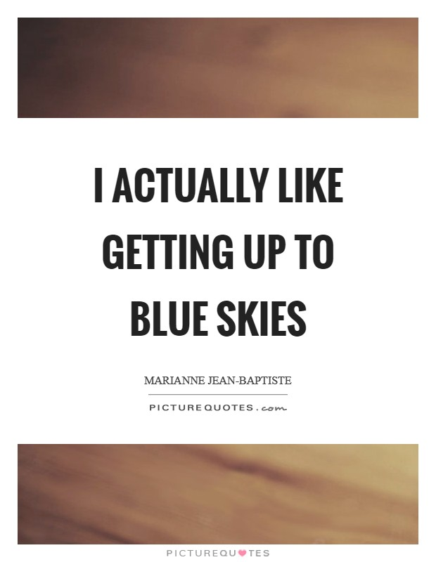 I actually like getting up to blue skies Picture Quote #1