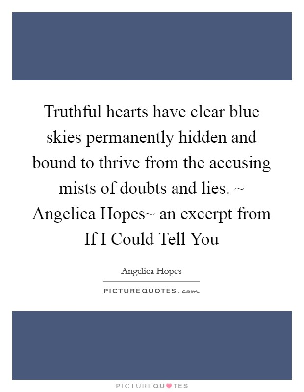 Truthful hearts have clear blue skies permanently hidden and bound to thrive from the accusing mists of doubts and lies. ~ Angelica Hopes~ an excerpt from If I Could Tell You Picture Quote #1