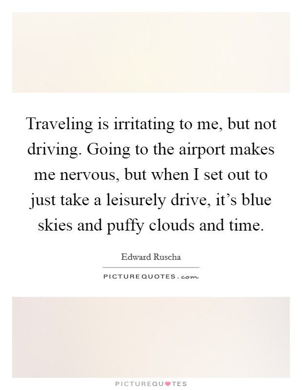 Traveling is irritating to me, but not driving. Going to the airport makes me nervous, but when I set out to just take a leisurely drive, it's blue skies and puffy clouds and time Picture Quote #1