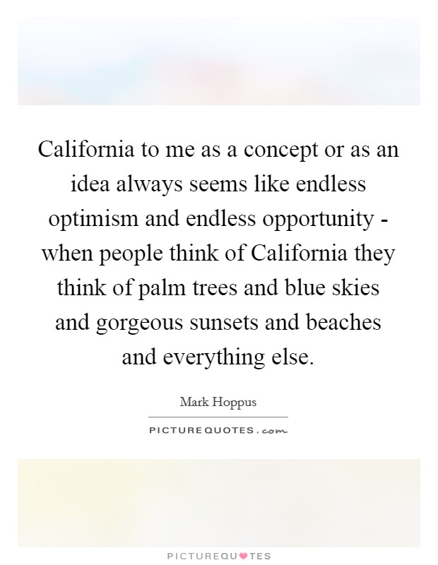 California to me as a concept or as an idea always seems like endless optimism and endless opportunity - when people think of California they think of palm trees and blue skies and gorgeous sunsets and beaches and everything else Picture Quote #1