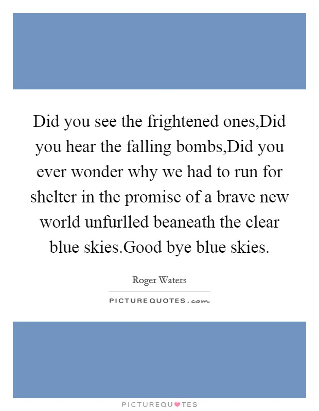 Did you see the frightened ones,Did you hear the falling bombs,Did you ever wonder why we had to run for shelter in the promise of a brave new world unfurlled beaneath the clear blue skies.Good bye blue skies Picture Quote #1