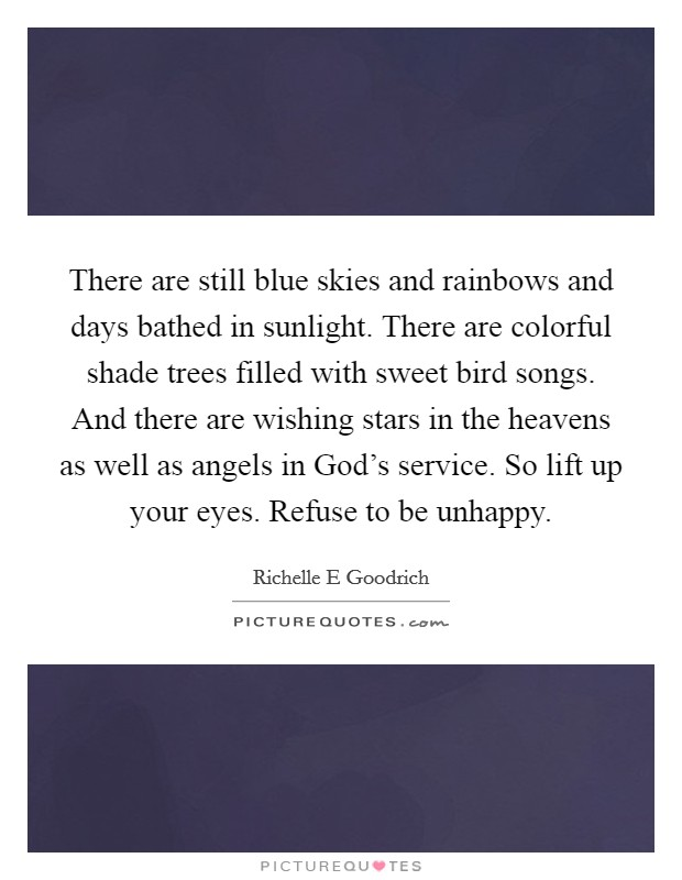 There are still blue skies and rainbows and days bathed in sunlight. There are colorful shade trees filled with sweet bird songs. And there are wishing stars in the heavens as well as angels in God's service. So lift up your eyes. Refuse to be unhappy Picture Quote #1