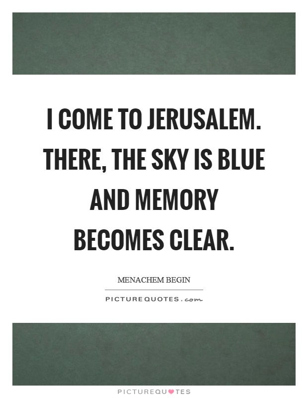 I come to Jerusalem. There, the sky is blue and memory becomes clear Picture Quote #1