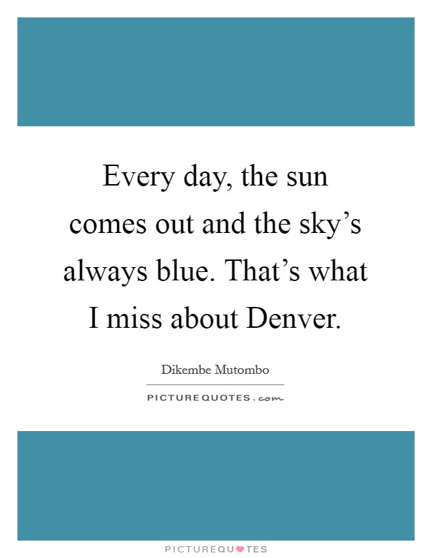 Every day, the sun comes out and the sky's always blue. That's what I miss about Denver Picture Quote #1