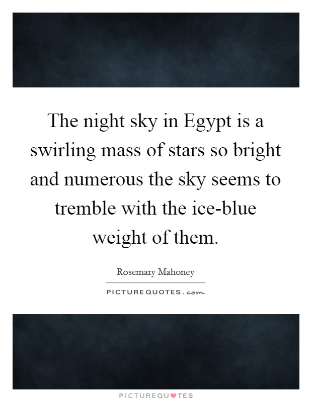 The night sky in Egypt is a swirling mass of stars so bright and numerous the sky seems to tremble with the ice-blue weight of them Picture Quote #1