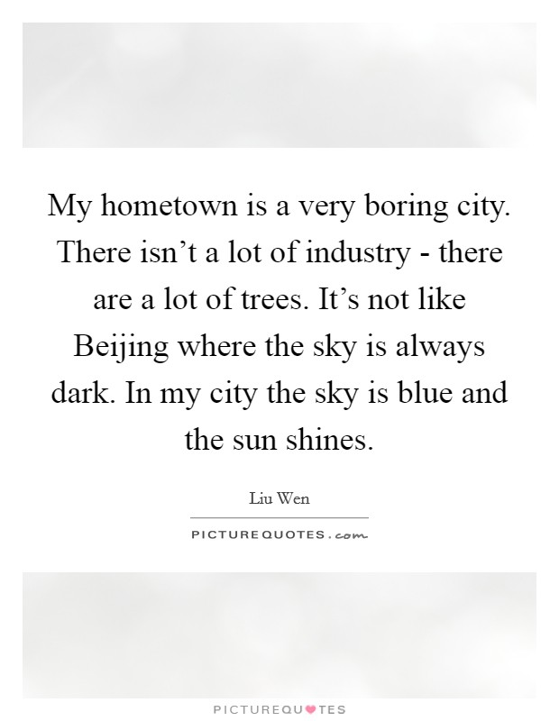 My hometown is a very boring city. There isn't a lot of industry - there are a lot of trees. It's not like Beijing where the sky is always dark. In my city the sky is blue and the sun shines Picture Quote #1