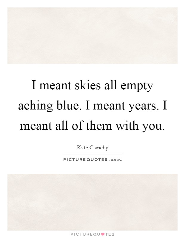 I meant skies all empty aching blue. I meant years. I meant all of them with you Picture Quote #1