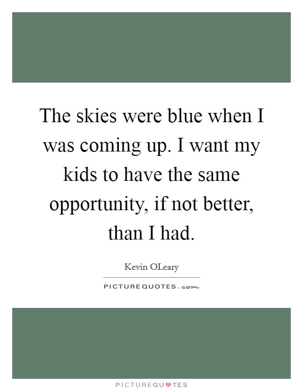 The skies were blue when I was coming up. I want my kids to have the same opportunity, if not better, than I had Picture Quote #1
