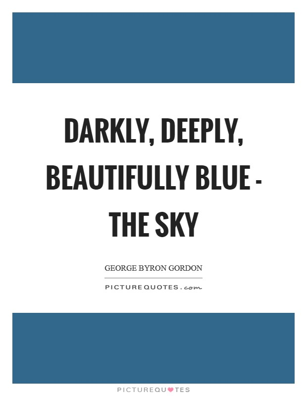 Darkly, deeply, beautifully blue - the sky Picture Quote #1