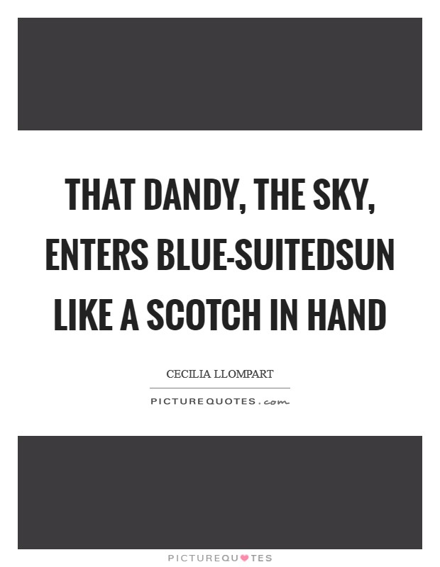 That dandy, the sky, enters blue-suitedsun like a scotch in hand Picture Quote #1