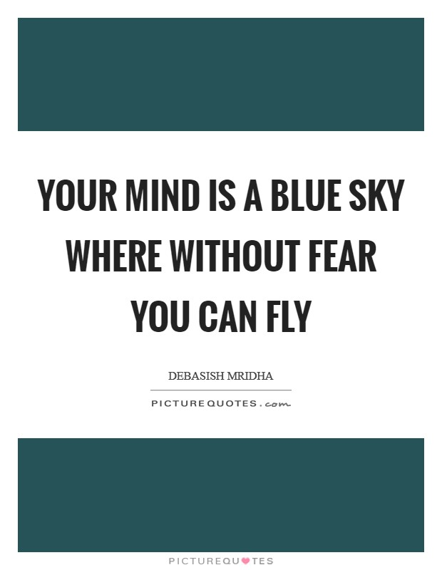 Your mind is a blue sky where without fear you can fly Picture Quote #1