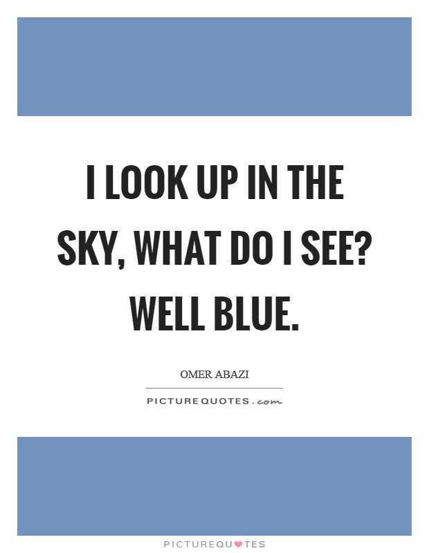 I look up in the sky, what do I see? Well blue Picture Quote #1