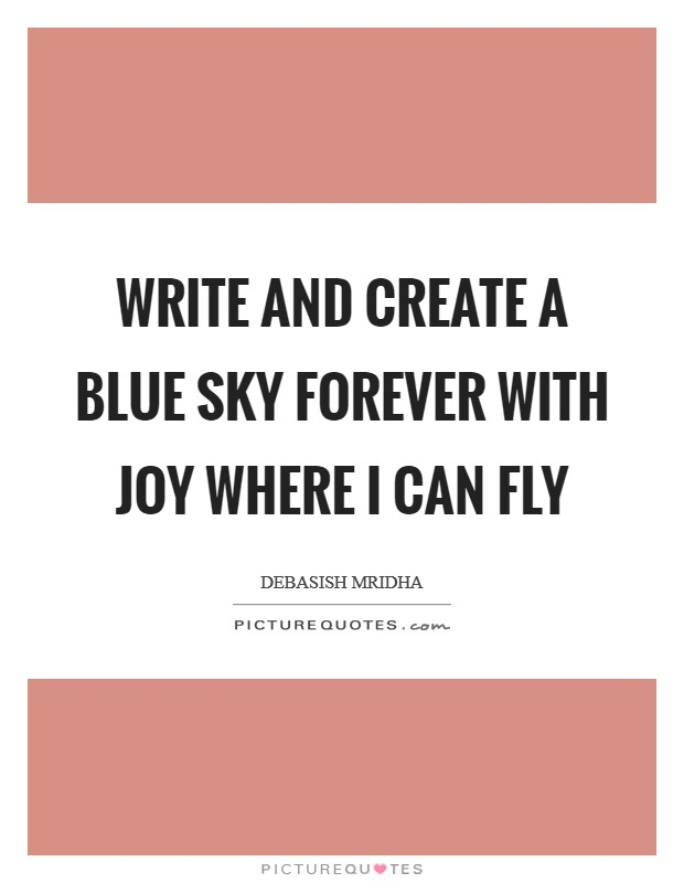 Write and create a blue sky Forever with joy where I can fly Picture Quote #1