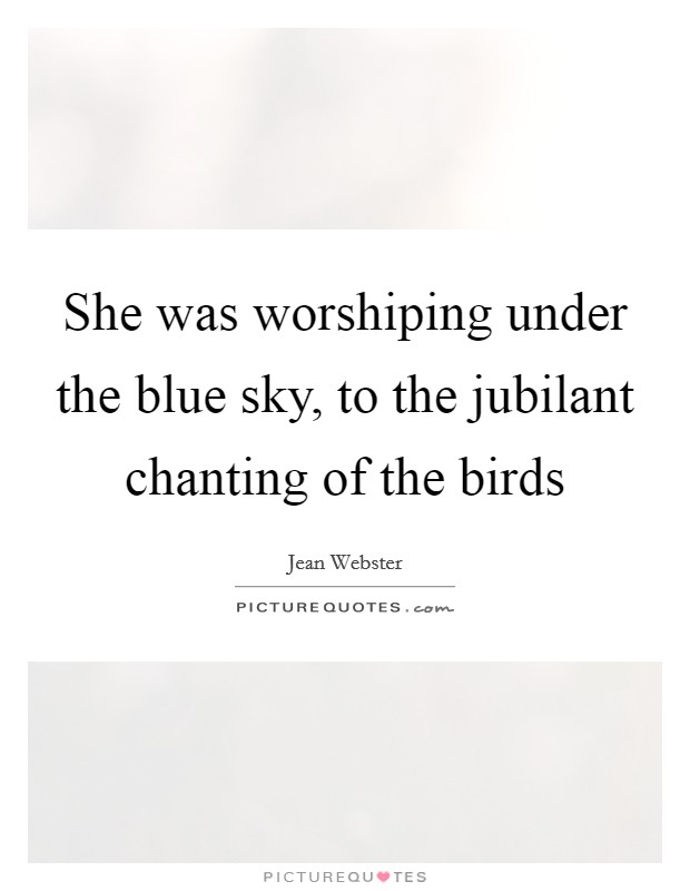She was worshiping under the blue sky, to the jubilant chanting of the birds Picture Quote #1