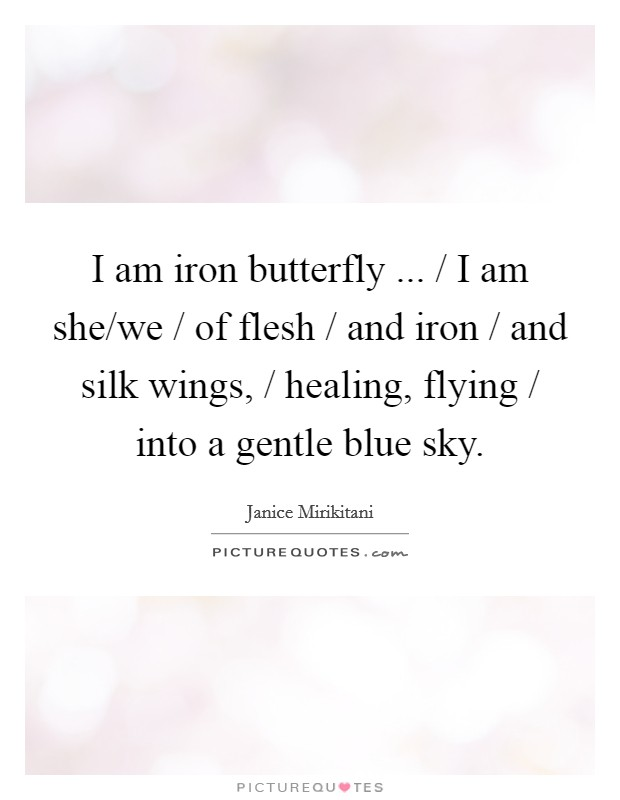 I am iron butterfly ... / I am she/we / of flesh / and iron / and silk wings, / healing, flying / into a gentle blue sky. Picture Quote #1